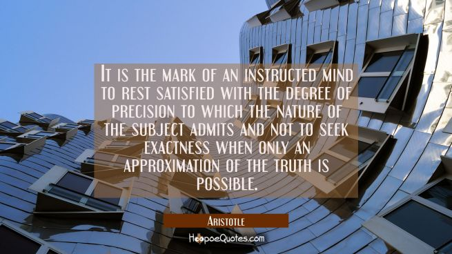 It is the mark of an instructed mind to rest satisfied with the degree of precision to which the na
