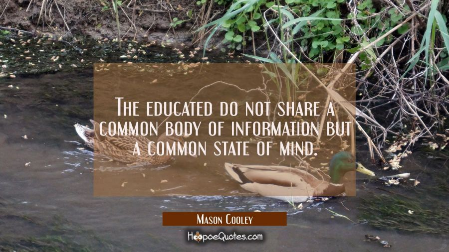 The educated do not share a common body of information but a common state of mind. Mason Cooley Quotes