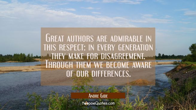 Great authors are admirable in this respect: in every generation they make for disagreement. Throug