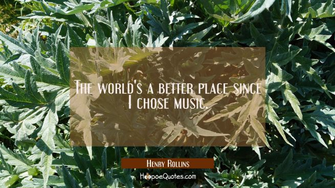 The world's a better place since I chose music.