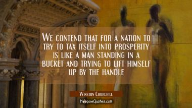 We contend that for a nation to try to tax itself into prosperity is like a man standing in a bucke