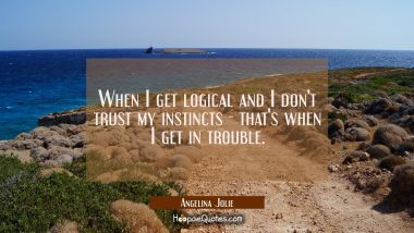 When I get logical and I don't trust my instincts - that's when I get in trouble.