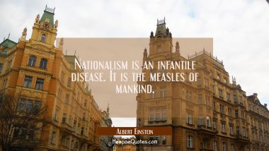 Nationalism is an infantile disease. It is the measles of mankind. Albert Einstein Quotes