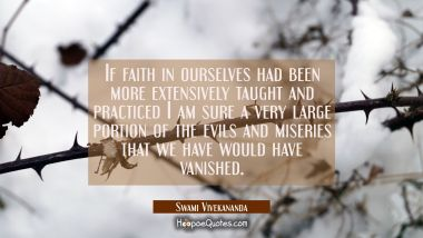 If faith in ourselves had been more extensively taught and practiced I am sure a very large portion