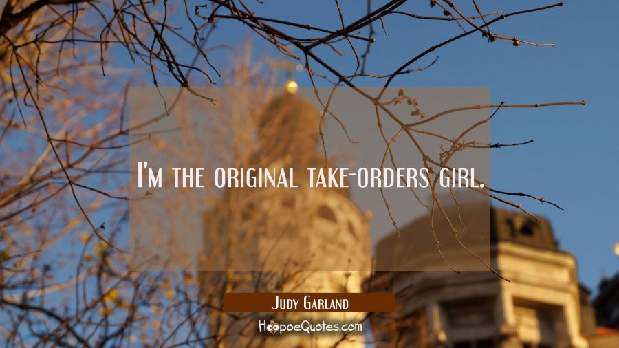 I'm the original take-orders girl. Judy Garland Quotes
