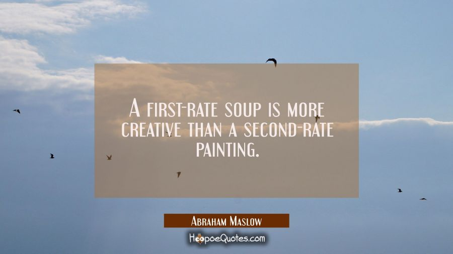 A first-rate soup is more creative than a second-rate painting. Abraham Maslow Quotes