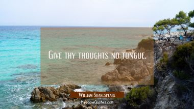 Give thy thoughts no tongue. William Shakespeare Quotes