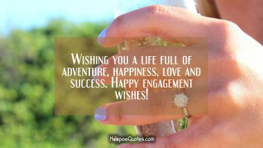 Wishing you a life full of adventure, happiness, love and success. Happy engagement wishes! Engagement Quotes