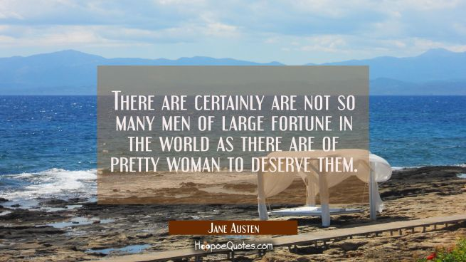 There certainly are not so many men of large fortune in the world as there are of pretty woman
