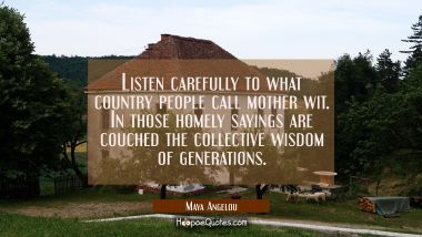 Listen carefully to what country people call mother wit. In those homely sayings are couched the co Maya Angelou Quotes