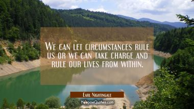 We can let circumstances rule us or we can take charge and rule our lives from within.