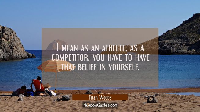 I mean as an athlete as a competitor you have to have that belief in yourself.