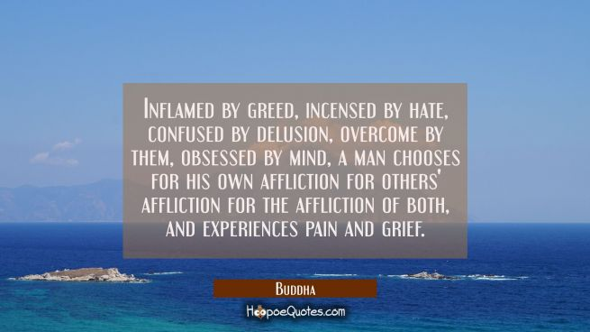Inflamed by greed incensed by hate confused by delusion overcome by them obsessed by mind a man cho