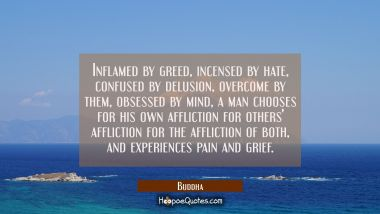 Inflamed by greed incensed by hate confused by delusion overcome by them obsessed by mind a man cho Buddha Quotes