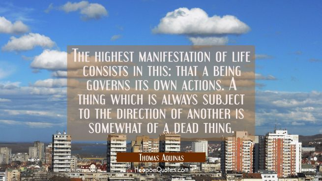 The highest manifestation of life consists in this: that a being governs its own actions. A thing w