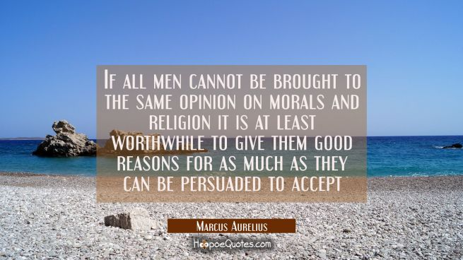 If all men cannot be brought to the same opinion on morals and religion it is at least worthwhile t