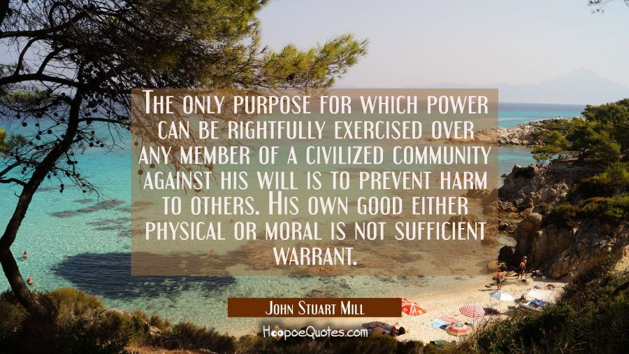The only purpose for which power can be rightfully exercised over any member of a civilized communi John Stuart Mill Quotes
