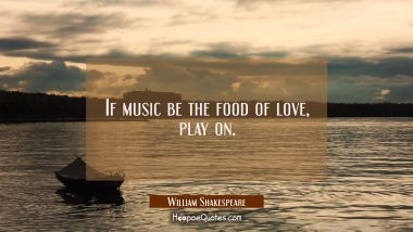 If music be the food of love play on.