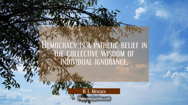 Democracy is a pathetic belief in the collective wisdom of individual ignorance.