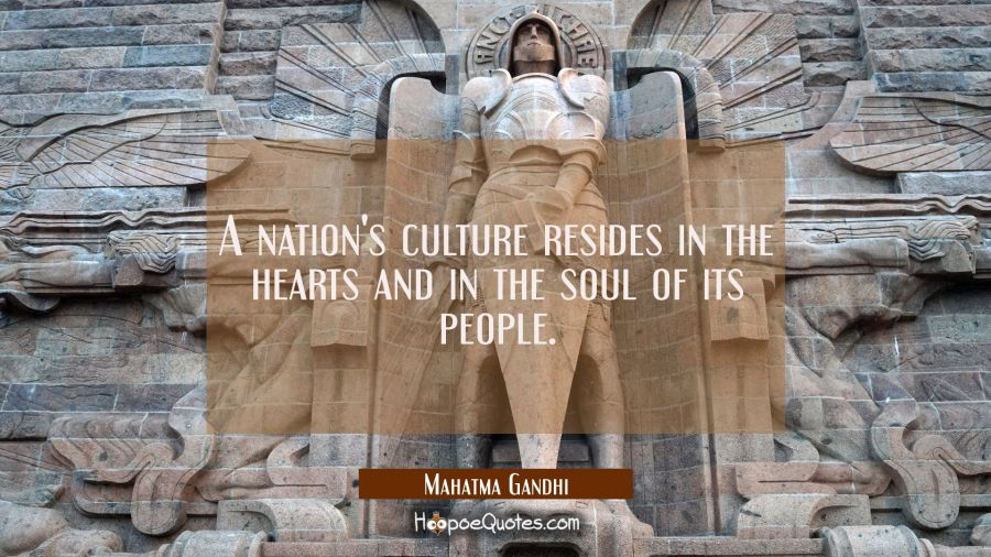 A nation's culture resides in the hearts and in the soul of its people. Mahatma Gandhi Quotes