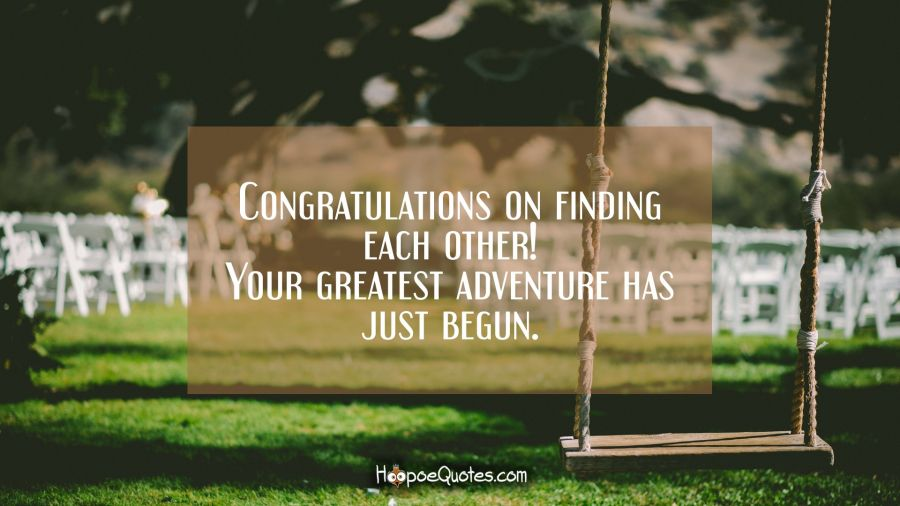Congratulations on finding each other! Your greatest adventure has just begun. Wedding Quotes