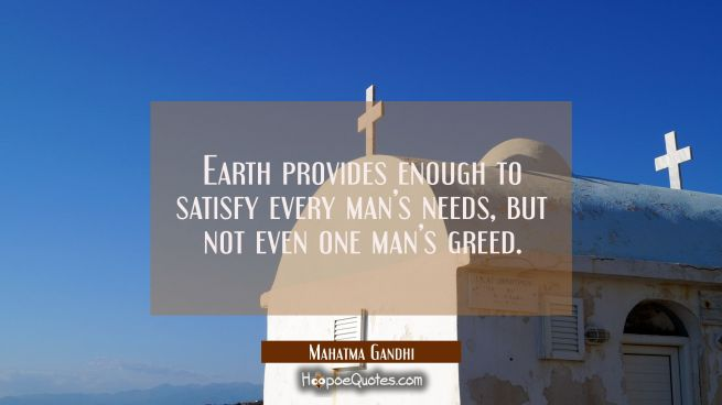 Earth provides enough to satisfy every man's needs, but not even one man's greed.