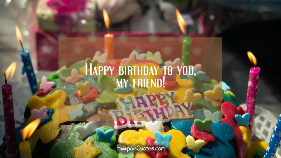 Happy birthday to you, my friend! Birthday Quotes