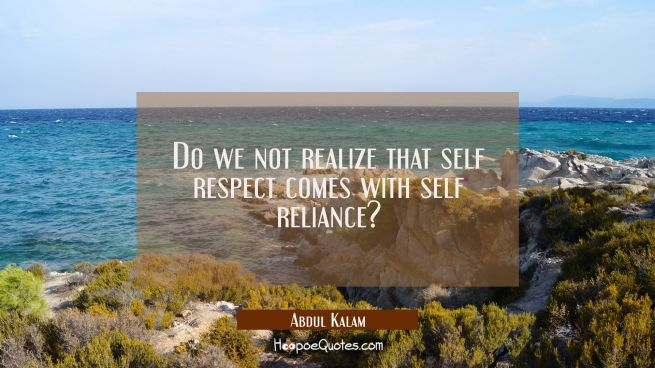 Do we not realize that self respect comes with self reliance?