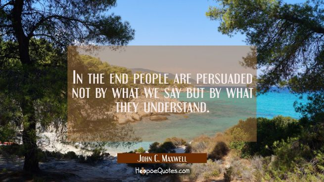 In the end people are persuaded not by what we say but by what they understand.