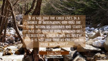 It is not that the child lives in a world of imagination but that the child within us survives and Cesare Pavese Quotes