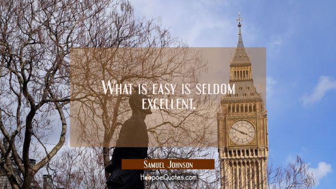 What is easy is seldom excellent.