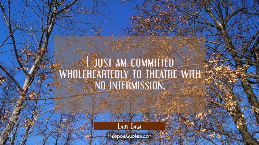 I just am committed wholeheartedly to theatre with no intermission. Lady Gaga Quotes