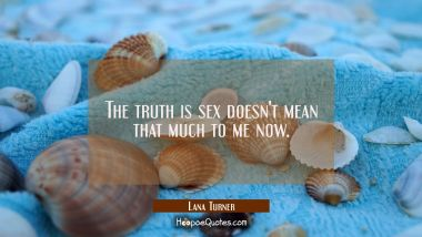 The truth is sex doesn't mean that much to me now.