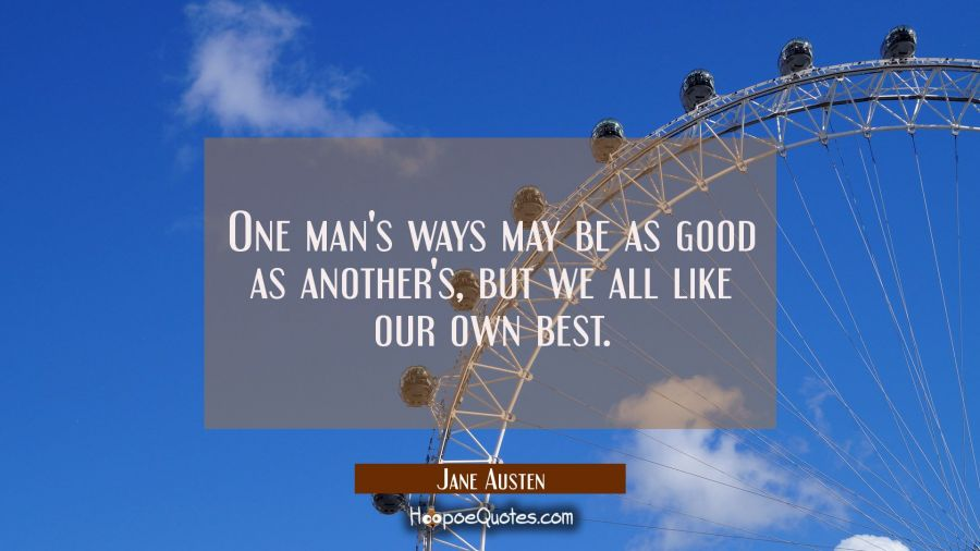 One man's ways may be as good as another's but we all like our own best. Jane Austen Quotes