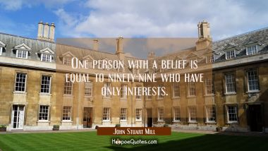 One person with a belief is equal to ninety-nine who have only interests. John Stuart Mill Quotes