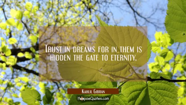 Trust in dreams for in them is hidden the gate to eternity.
