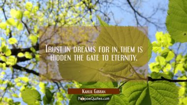 Trust in dreams for in them is hidden the gate to eternity. Kahlil Gibran Quotes