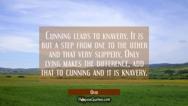 Cunning leads to knavery. It is but a step from one to the other and that very slippery. Only lying