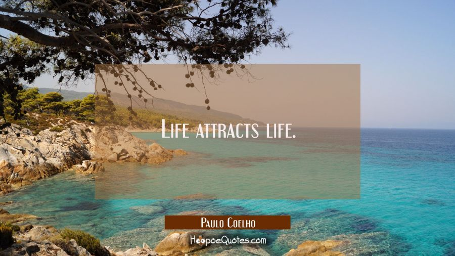 Life attracts life. Paulo Coelho Quotes