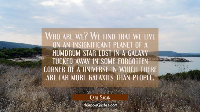 Who are we? We find that we live on an insignificant planet of a humdrum star lost in a galaxy tuck