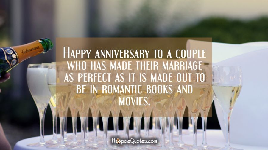 Happy anniversary to a couple who has made their marriage as perfect as it is made out to be in romantic books and movies. Anniversary Quotes