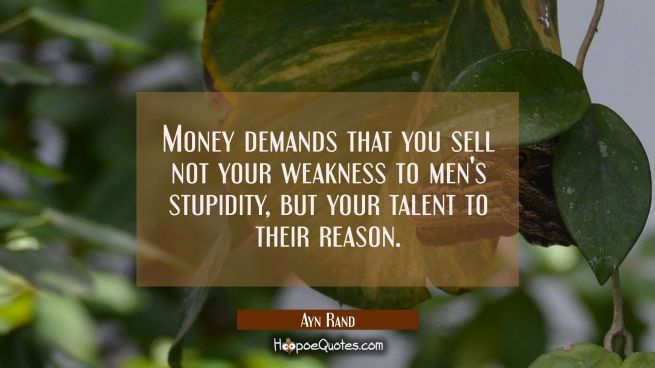 Money demands that you sell not your weakness to men's stupidity but your talent to their reason.