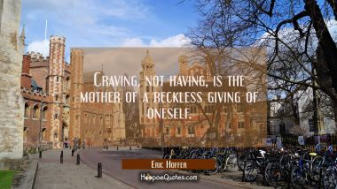 Craving not having is the mother of a reckless giving of oneself.