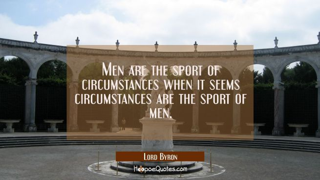 Men are the sport of circumstances when it seems circumstances are the sport of men.