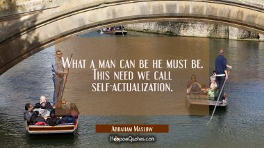 What a man can be he must be. This need we call self-actualization.