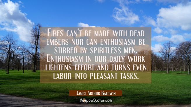 Fires can't be made with dead embers nor can enthusiasm be stirred by spiritless men. Enthusiasm in