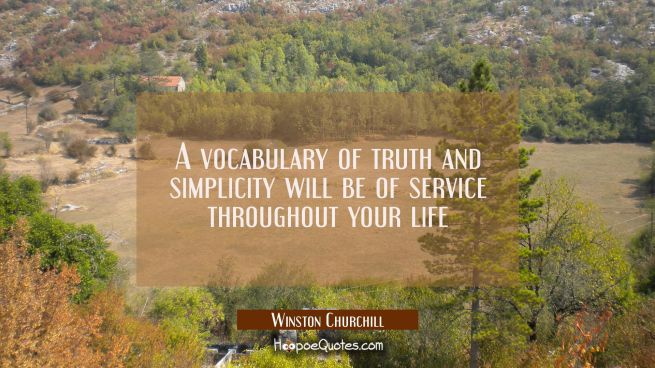 A vocabulary of truth and simplicity will be of service throughout your life