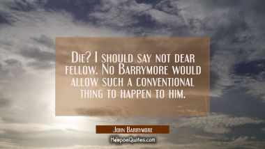 Die? I should say not dear fellow. No Barrymore would allow such a conventional thing to happen to