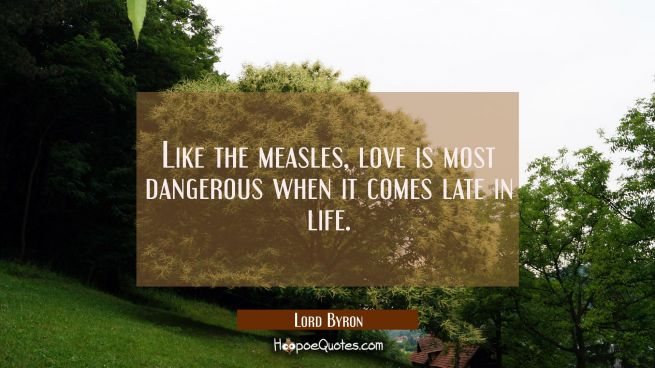 Like the measles love is most dangerous when it comes late in life.