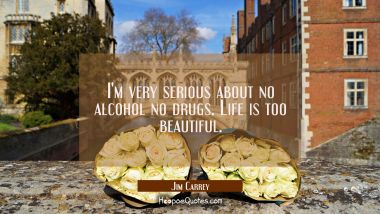 I'm very serious about no alcohol no drugs. Life is too beautiful.
